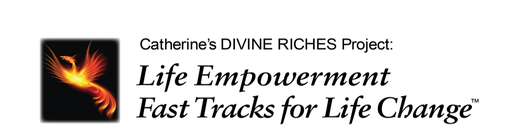 Catherine's Divine Riches Project: Life Empowerment Fast Tracks for Life Change™